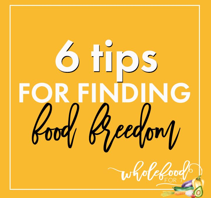 6 Tips for Finding Food Freedom